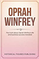 Oprah Winfrey: The Truth about Oprah Winfrey's Life and Business Success Revealed