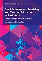 English Language Teaching and Teacher Education in East Asia: Global Challenges and Local Responses (Cambridge Education Research)