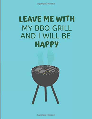 Leave Me With My BBQ Grill And I Will Be Happy: Custom-Designed Note Book