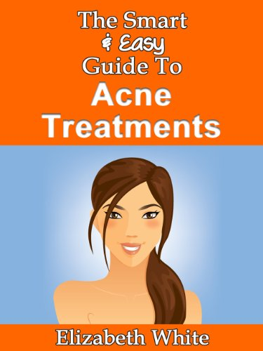 The Smart & Easy Guide To Acne Treatments: How To Find The Best Natural, Organic, Herbal, DIY, And Over The Counter Skin Care Treatments & Creams To Successfully Fight Acne & Acne Scars At All Stages