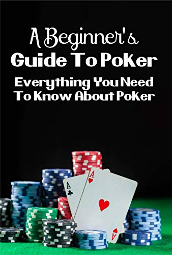 A Beginner's Guide To Poker: Everything You Need To Know About Poker: Poker Guide (English Edition)