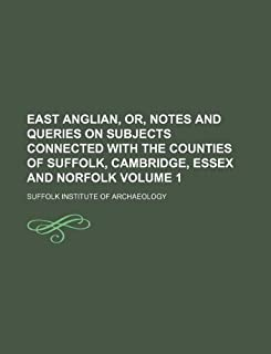 East Anglian, Or, Notes and Queries on Subjects Connected with the Counties of Suffolk, Cambridge, Essex and Norfolk Volume 1