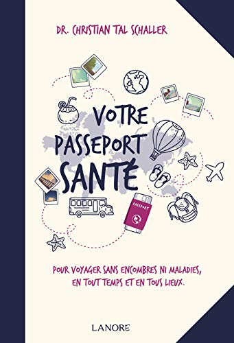 Votre passeport santé: Pour voyager sans encombres ni maladies en tout temps et en tous lieux