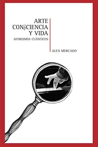 Arte Conciencia y Vida: Aforismos Cuánticos (Alex Mercado Libros nº 1)