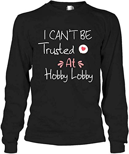 I Can't Be Trusted at Hobby Lobby Unisex Shirt, Hoodie, Tank Top, Long Sleeves, Sweatshirt, Sweater Customize 78969 263