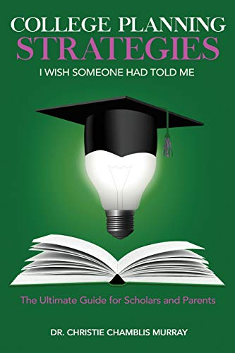College Planning Strategies I Wish Someone Had Told Me: The Ultimate Guide for Scholars and Parents