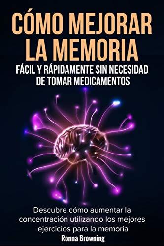 Como Mejorar la Memoria Facil y Rapidamente Sin Necesidad de Tomar Medicamentos: Descubre como aumentar la concentracion utilizando los mejores ejercicios para la memoria.