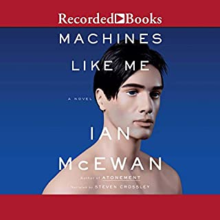 Machines Like Me     A Novel              By:                                                                                                                                 Ian McEwan                               Narrated by:                                                                                                                                 Steven Crossley                      Length: 11 hrs and 24 mins     4 ratings     Overall 3.8