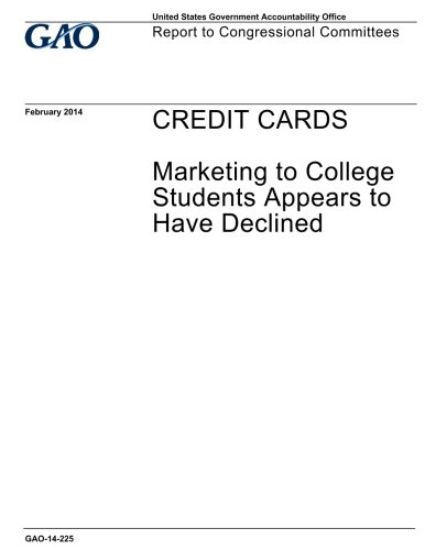 Credit cards, marketing to college students appears to have declined : report to congressional committees.