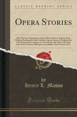[(Opera Stories : Most Persons Attending an Opera Wish to Know Only Its Story Without Reading Its Entire Libretto; Opera Stories Is Published for This Reason and Contains, in a Few Words, the Stories (Divided Into Acts) of about 200 Operas and Ballets; Also)] [By (author) Henry L Mason] published on (September, 2015)