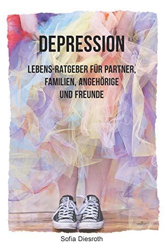 Depression: Lebens-Ratgeber für Partner, Familien, Angehörige und Freunde