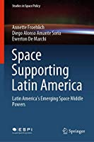 Space Supporting Latin America: Latin America's Emerging Space Middle Powers (Studies in Space Policy, 25)