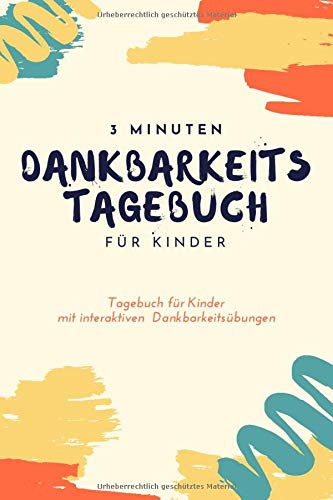 3 Minuten Dankbarkeitstagebuch für Kinder: Ein Tagebuch für Kinder mit interaktiven Dankbarkeitsübungen (Dankbarkeitstagebücher für Kinder, Band 10)