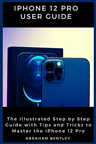iPhone 12 Pro User Guide: The Illustrated Step by Step Guide with Tips and Tricks to Master the iPho