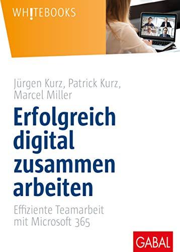Erfolgreich digital zusammen arbeiten: Effiziente Teamarbeit mit Microsoft 365 (Whitebooks)