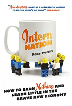 Intern Nation: How to Earn Nothing and Learn Little in the Brave New Economy (English Edition) par [Ross Perlin]