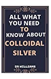 COLLOIDAL SILVER: ALL WHAT YOU NEED TO KNOW ABOUT COLLOIDAL SILVER