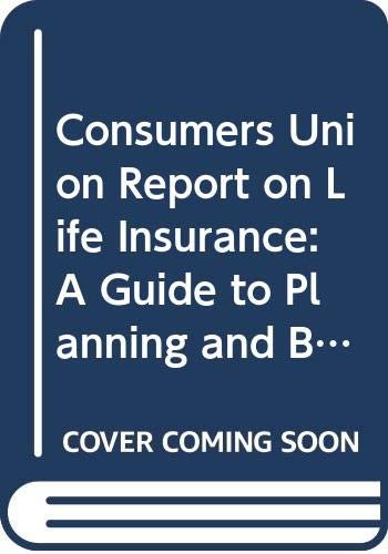 Consumers Union Report on Life Insurance: A Guide to Planning and Buying the Protection You Need