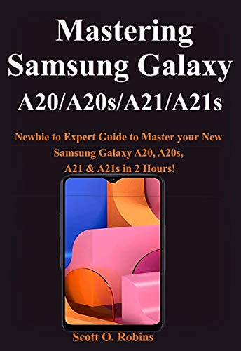 Mastering Samsung Galaxy A20/A20s/A21/A21s: Newbie to Expert Guide to Master your New Samsung Galaxy A20, A20s, A21 & A21s in 2 Hours! (English Edition)