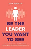 Be the Leader You Want to See: Reveal your talents, create fulfilment and confidently step into the career you were made for