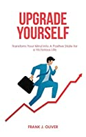 Upgrade Yourself: Transform Your Mind Into A Positive State for a Victorious Life (Discipline, Habits & Goals)