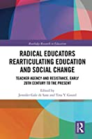 Radical Educators Rearticulating Education and Social Change: Teacher Agency and Resistance, Early 20th Century to the Present
