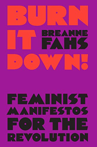 Burn It Down!: Feminist Manifestos for the Revolution and/or Apocalypse