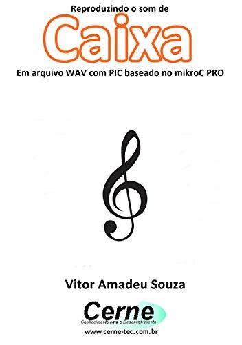 Reproduzindo o som da Caixa Em arquivo WAV com PIC baseado no mikroC PRO (Portuguese Edition)