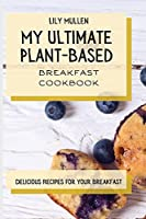 My Ultimate Plant-Based Breakfast Cookbook: Delicious Recipes for your Breakfast