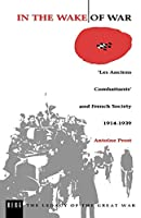 In the Wake of War: 'Les Anciens Combattants' and French Society/1914-1939 (Legacy of the Great War)
