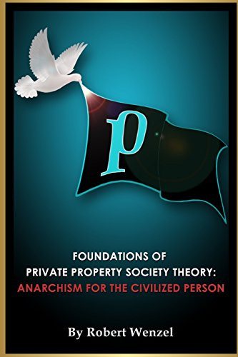 Foundations of Private Property Society Theory: Anarchism for the Civilized Person