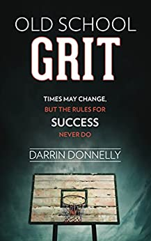 Old School Grit: Times May Change, But the Rules for Success Never Do (Sports for the Soul Book 2) by [Darrin Donnelly]