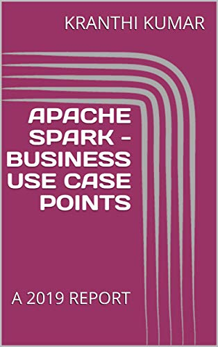 APACHE SPARK  - BUSINESS USE CASE POINTS : A 2019 REPORT (English Edition)