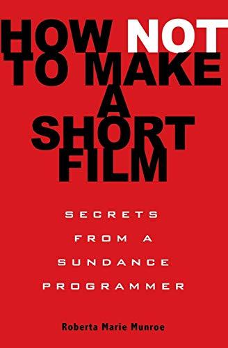 How Not to Make a Short Film: Secrets from a Sundance Programmer: Straight Shooting from a Sundance Programmer