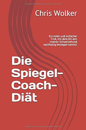 Die Spiegel-Coach-Diät: Ein toller und einfacher Trick, mit dem DU den inneren Schweinehund nachhaltig besiegen kannst!
