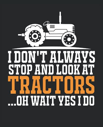 Tractor Notebook: Tractor Lover Gifts that Features a Funny Quote Saying I Don't Always Stop and Look atTractors ... Oh Wait Yes I Do. Journal ... Notebook for Men, Women, Boys and Girls.