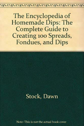 The Encyclopedia of Homemade Dips: The Complete Guide to Creating 100 Spreads, Fondues, and Dips