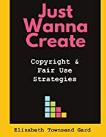 Just Wanna Create: Copyright and Fair Use Strategies