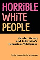 Horrible White People: Gender, Genre, and Television's Precarious Whiteness