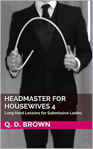 Headmaster for Housewives 4: Long Hard Lessons for Submissive Ladies (English Edition)