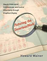 Picturing the Uncertain World: How to Understand, Communicate, and Control Uncertainty Through Graphical Display