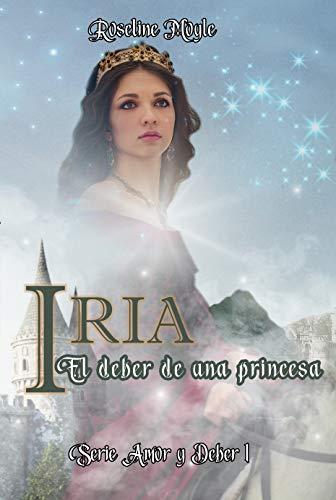 IRIA. El deber de un princesa: (Novela romántica, de ficción histórica. Medieval. Princesas y reyes) (Serie Amor y Deber nº 1)