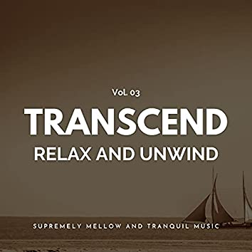 Transcend Relax And Unwind - Supremely Mellow And Tranquil Music, Vol. 03