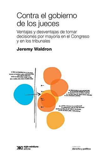 Contra el gobierno de los jueces: Ventajas y desventajas de tomar decisiones por mayoría en el Congreso y en los tribunales (Derecho y Política) (Spanish Edition)