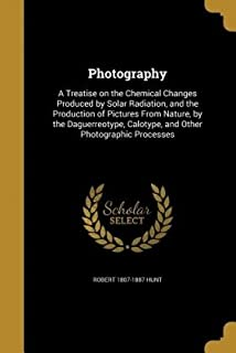 Photography: A Treatise on the Chemical Changes Produced by Solar Radiation, and the Production of Pictures from Nature, b...