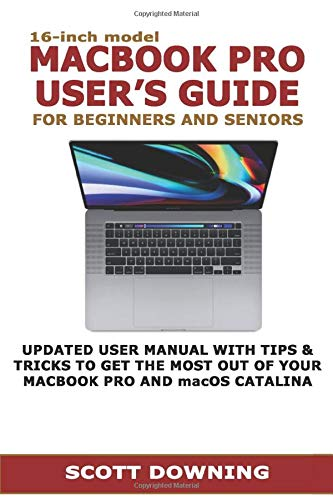 16-inch model MACBOOK PRO USER'S GUIDE FOR BEGINNERS AND SENIORS: UPDATED USER MANUAL WITH TIPS & TRICKS TO GET THE MOST OUT OF YOUR MACBOOK PRO AND macOS CATALINA