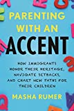 Parenting with an Accent: How Immigrants Honor Their Heritage, Navigate Setbacks, and Chart New Paths for Their Children
