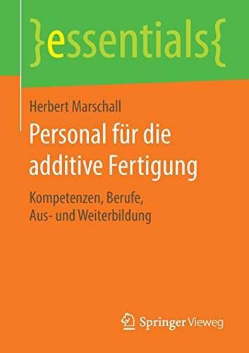 Personal für die additive Fertigung: Kompetenzen, Berufe, Aus- und Weiterbildung (essentials)