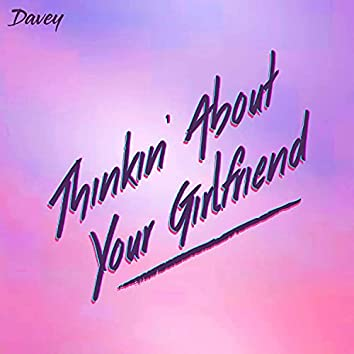 Thinkin' About Your Girlfriend