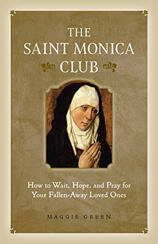 The Saint Monica Club: How to Hope, Wait, and Pray for Your Fallen-Away Loved Ones